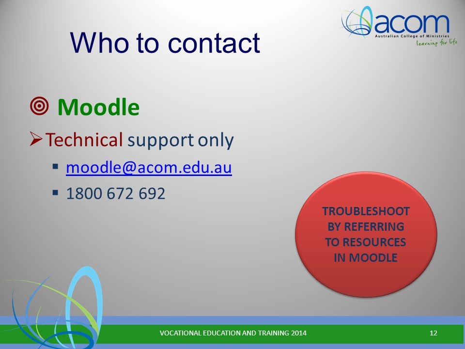 Who to contact  Moodle  Technical support only  moodle@acom.edu.au moodle@acom.edu.au  1800 672 692 VOCATIONAL EDUCATION AND TRAINING 201412 TROUBLESHOOT BY REFERRING TO RESOURCES IN MOODLE