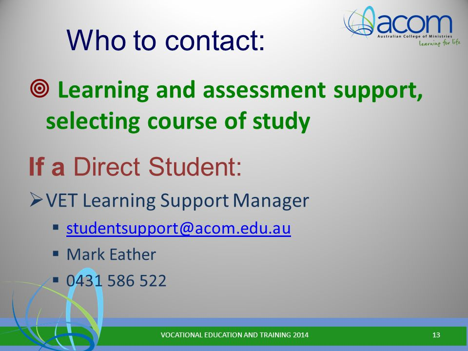 Who to contact:  Learning and assessment support, selecting course of study If a Direct Student:  VET Learning Support Manager  studentsupport@acom.edu.au studentsupport@acom.edu.au  Mark Eather  0431 586 522 VOCATIONAL EDUCATION AND TRAINING 201413