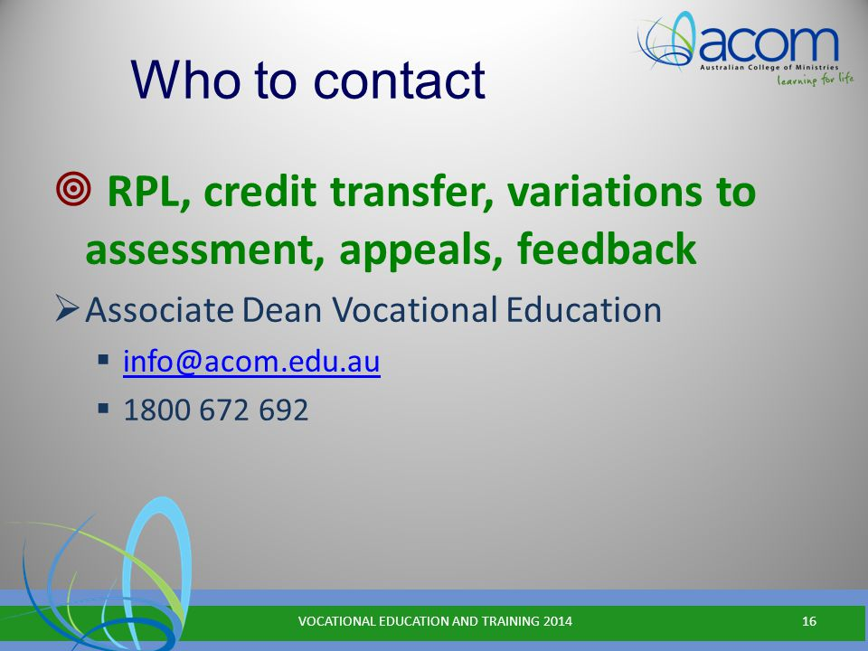 Who to contact  RPL, credit transfer, variations to assessment, appeals, feedback  Associate Dean Vocational Education  info@acom.edu.au info@acom.edu.au  1800 672 692 VOCATIONAL EDUCATION AND TRAINING 201416