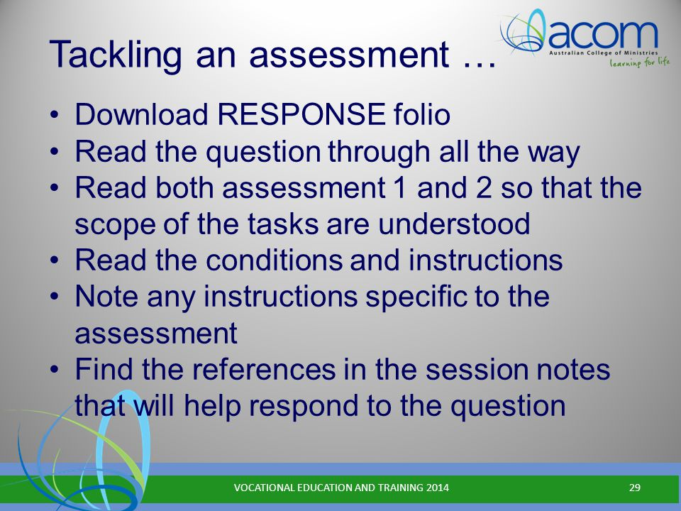 Tackling an assessment … Download RESPONSE folio Read the question through all the way Read both assessment 1 and 2 so that the scope of the tasks are understood Read the conditions and instructions Note any instructions specific to the assessment Find the references in the session notes that will help respond to the question VOCATIONAL EDUCATION AND TRAINING 201429