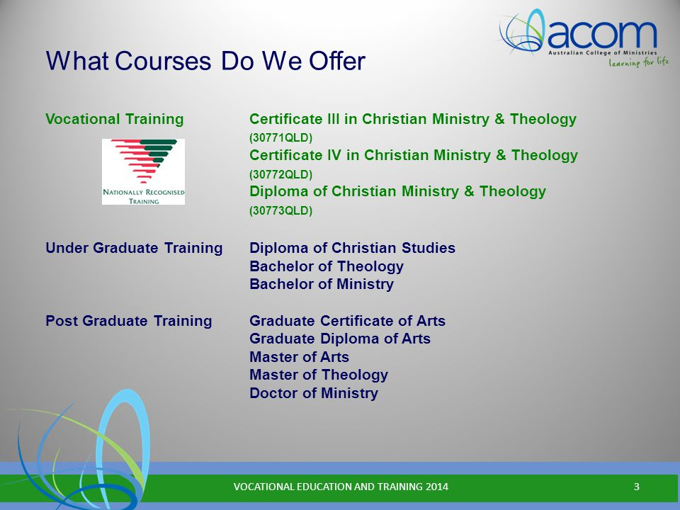 Vocational Training Certificate III in Christian Ministry & Theology (30771QLD) Certificate IV in Christian Ministry & Theology (30772QLD) Diploma of Christian Ministry & Theology (30773QLD) Under Graduate Training Diploma of Christian Studies Bachelor of Theology Bachelor of Ministry Post Graduate Training Graduate Certificate of Arts Graduate Diploma of Arts Master of Arts Master of Theology Doctor of Ministry What Courses Do We Offer VOCATIONAL EDUCATION AND TRAINING 20143