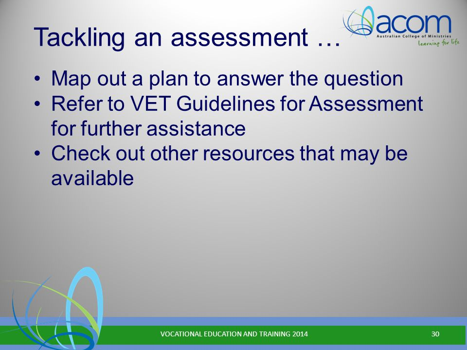 Tackling an assessment … Map out a plan to answer the question Refer to VET Guidelines for Assessment for further assistance Check out other resources that may be available VOCATIONAL EDUCATION AND TRAINING 201430