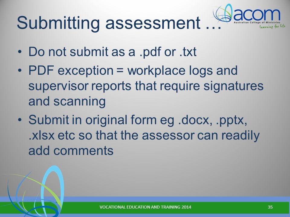 Submitting assessment … Do not submit as a.pdf or.txt PDF exception = workplace logs and supervisor reports that require signatures and scanning Submit in original form eg.docx,.pptx,.xlsx etc so that the assessor can readily add comments VOCATIONAL EDUCATION AND TRAINING 201435