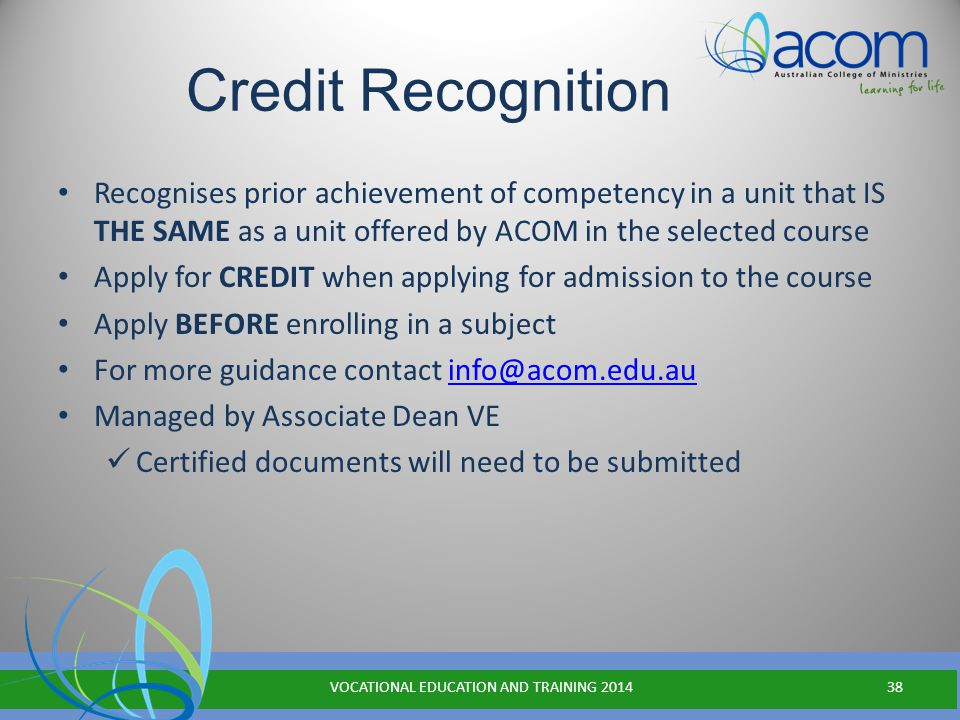 Credit Recognition Recognises prior achievement of competency in a unit that IS THE SAME as a unit offered by ACOM in the selected course Apply for CREDIT when applying for admission to the course Apply BEFORE enrolling in a subject For more guidance contact info@acom.edu.auinfo@acom.edu.au Managed by Associate Dean VE Certified documents will need to be submitted VOCATIONAL EDUCATION AND TRAINING 201438