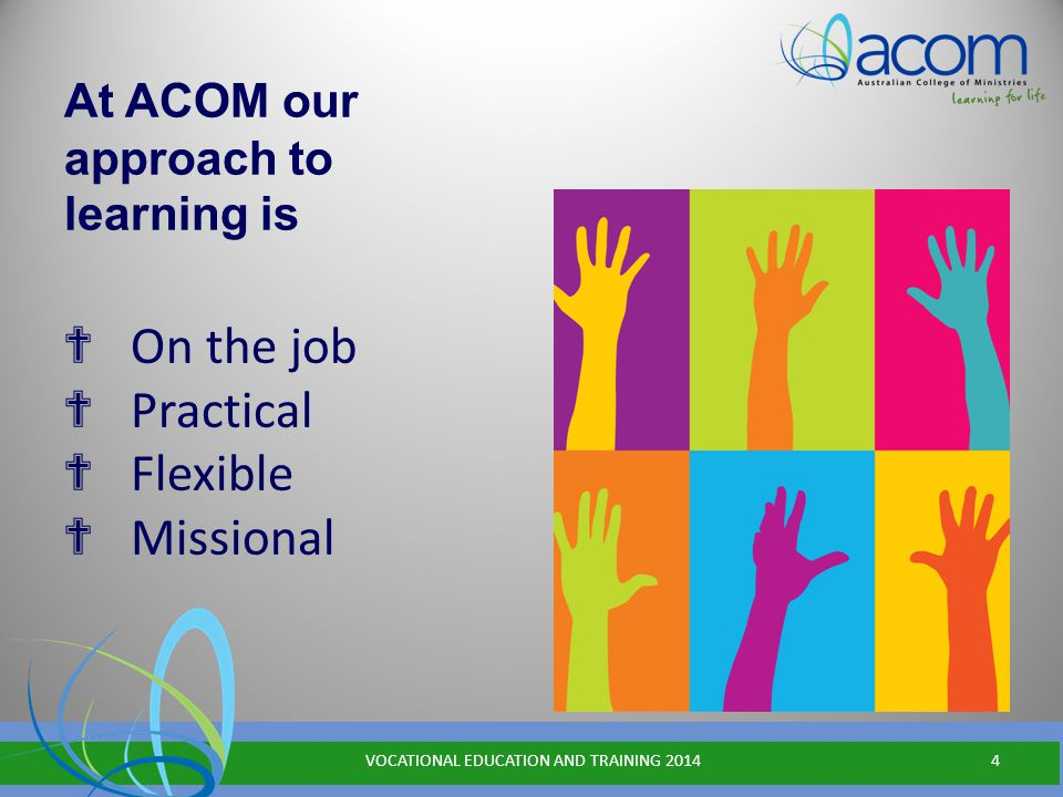 At ACOM our approach to learning is ✟ On the job ✟ Practical ✟ Flexible ✟ Missional VOCATIONAL EDUCATION AND TRAINING 20144
