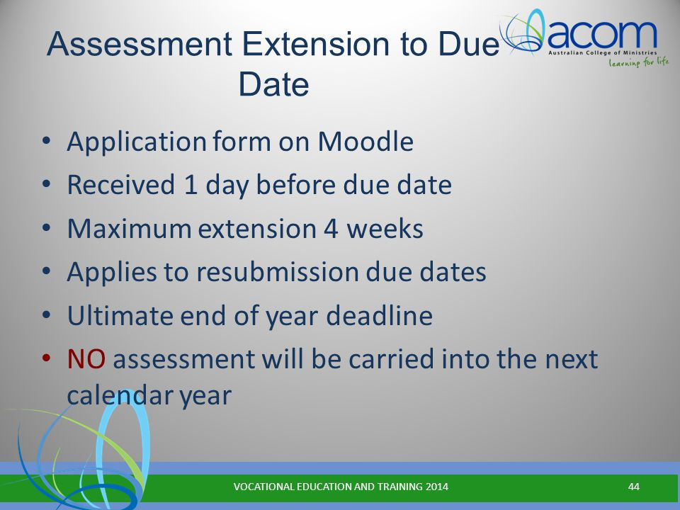 Assessment Extension to Due Date Application form on Moodle Received 1 day before due date Maximum extension 4 weeks Applies to resubmission due dates Ultimate end of year deadline NO assessment will be carried into the next calendar year VOCATIONAL EDUCATION AND TRAINING 201444