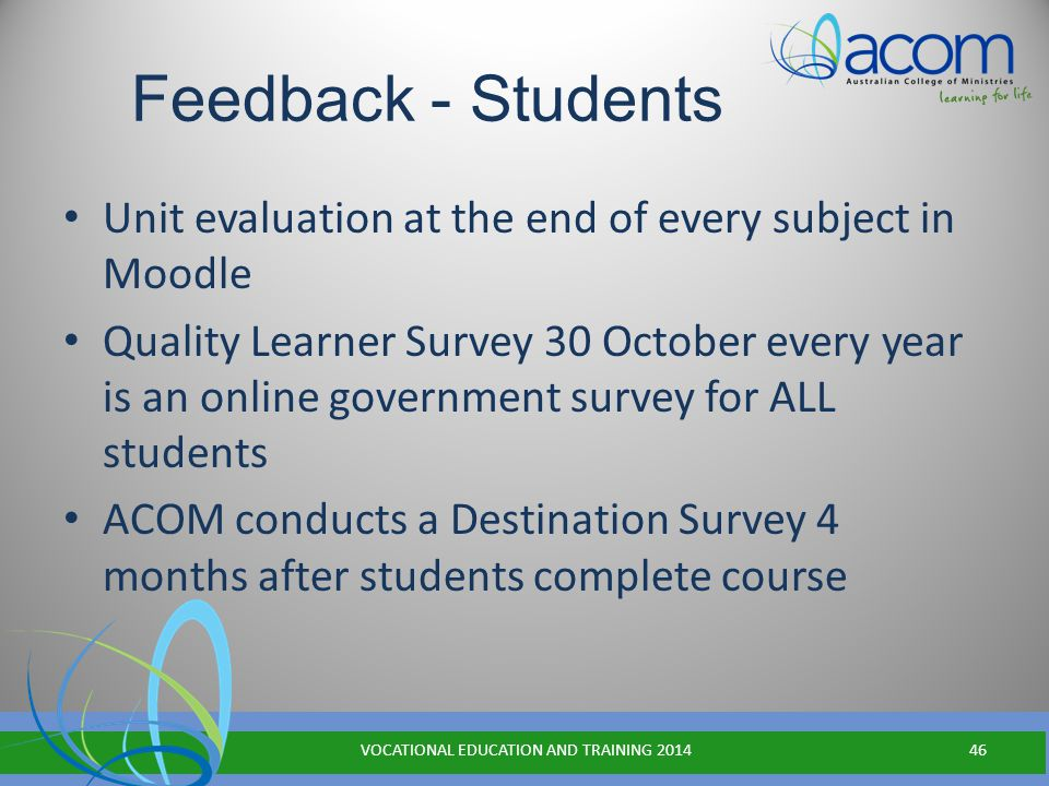 Feedback - Students Unit evaluation at the end of every subject in Moodle Quality Learner Survey 30 October every year is an online government survey for ALL students ACOM conducts a Destination Survey 4 months after students complete course VOCATIONAL EDUCATION AND TRAINING 201446