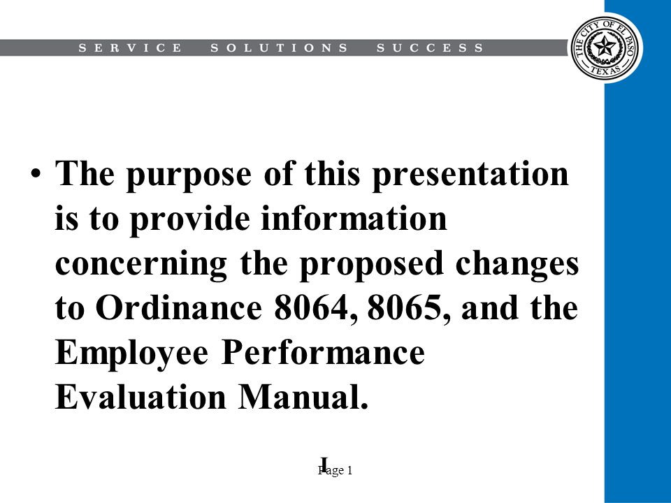 Page 1 The purpose of this presentation is to provide information concerning the proposed changes to Ordinance 8064, 8065, and the Employee Performance Evaluation Manual.