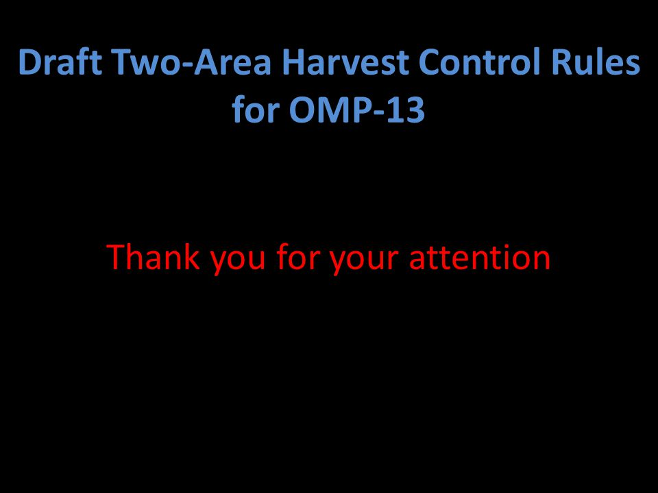 Draft Two-Area Harvest Control Rules for OMP-13 Thank you for your attention