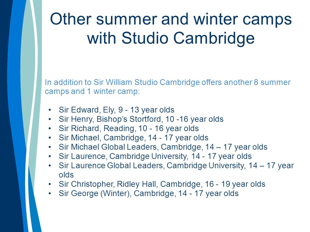 Other summer and winter camps with Studio Cambridge In addition to Sir William Studio Cambridge offers another 8 summer camps and 1 winter camp: Sir E