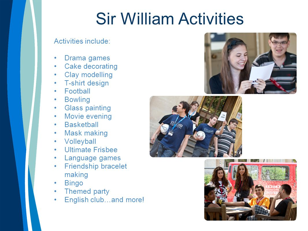 Sir William Activities Activities include: Drama games Cake decorating Clay modelling T-shirt design Football Bowling Glass painting Movie evening Bas