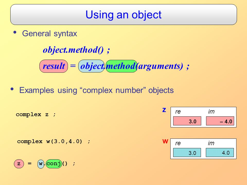 Using an object General syntax Examples using complex number objects object.method() ; result = object.method(arguments) ; complex z ; z reim 0.0 complex w(3.0,4.0) ; z = w.conj() ; w reim 3.0 4.0 3.0 – 4.0