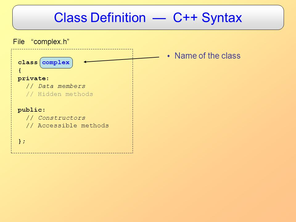 Class Definition — C++ Syntax class complex { private: // Data members // Hidden methods public: // Constructors // Accessible methods }; File complex.h Name of the class