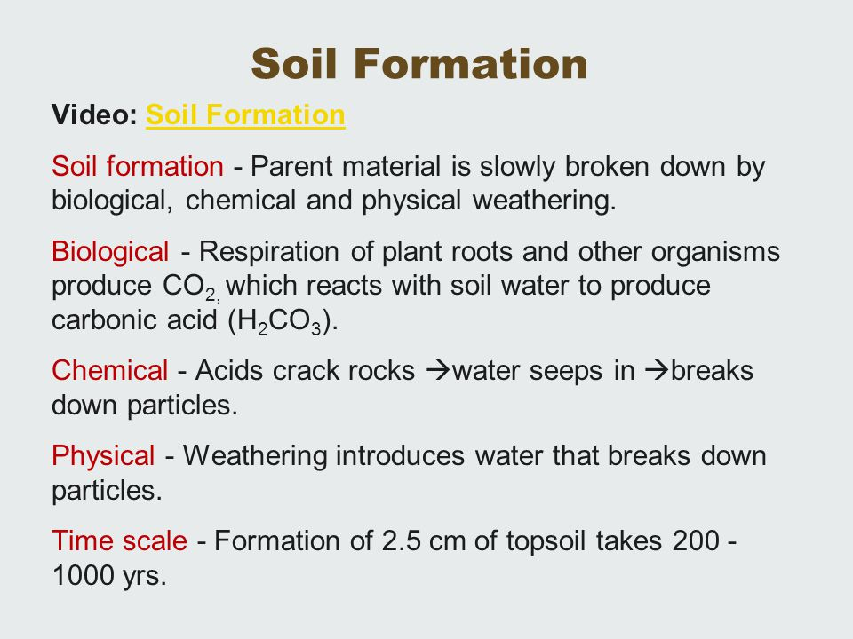 Soil Formation Video: Soil FormationSoil Formation Soil formation - Parent material is slowly broken down by biological, chemical and physical weather