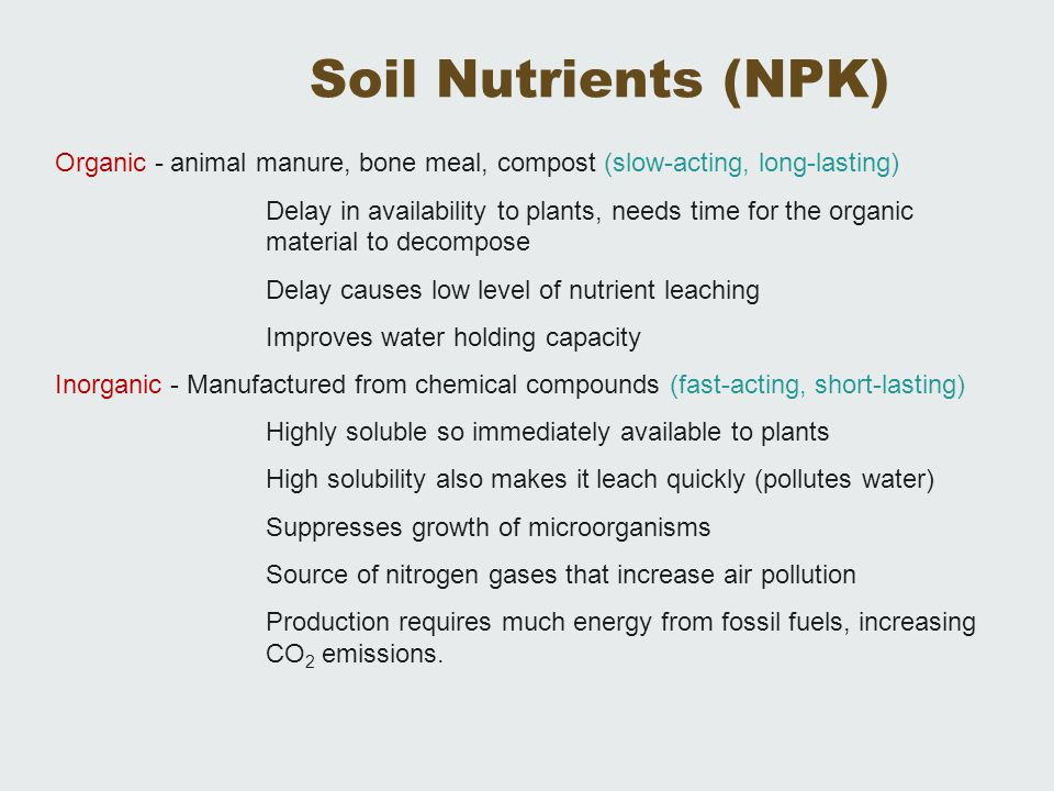 Organic - animal manure, bone meal, compost (slow-acting, long-lasting) Delay in availability to plants, needs time for the organic material to decomp