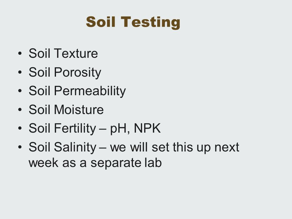 Soil Testing Soil Texture Soil Porosity Soil Permeability Soil Moisture Soil Fertility – pH, NPK Soil Salinity – we will set this up next week as a se