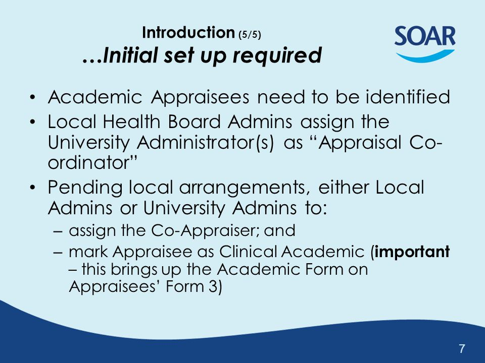 Overview: Academic Appraisal on SOAR 8 Assign & Link Appraisal Co-ordinator (Uni Admin) Health Board Admin Assign Co-Appraiser (Uni Appraiser) Mark Appraisees as Clinical Academics AppraiseeAppraisal Co-ordinator Completes Appraisal Forms (inc Academic Form) AppraiserCo-Appraiser Reviews submitted Appraisal Docs Appraiser drafts Form 4 summary...
