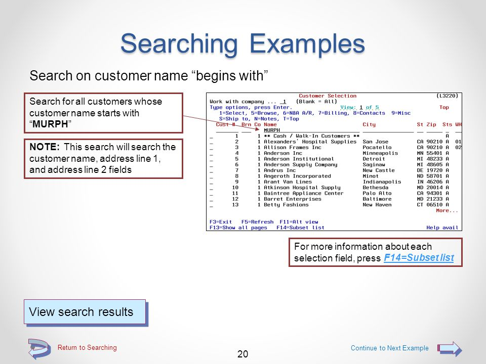 Return to Searching Searching Examples Position list to a specific customer number Start the list with the keyed customer number at the top of the list 19 View search results NOTE: If a Branch number is keyed AND a customer number, all customer records containing the keyed branch will be displayed, starting with the customer number that was keyed Continue to Next Example NOTE: If ONLY a Branch number is keyed, all customer records containing the keyed branch will be displayed For more information about each selection field, press F14=Subset list