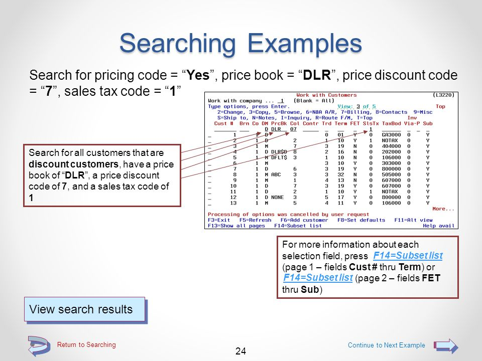 Return to Searching Searching Examples Search for late charge = Yes , credit hold = Yes , and credit limit = 750 Search for all customers that are subject to late charges, have a credit hold of Yes , and a credit limit of $750 23 Continue to Next Example View search results For more information about each selection field, press F14=Subset list