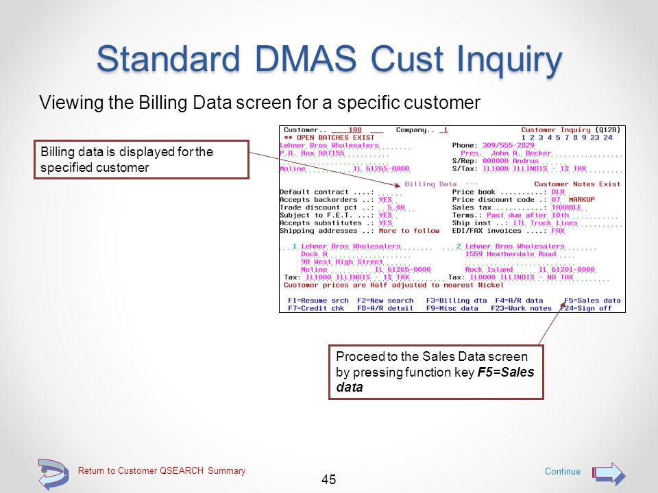 Return to Customer QSEARCH Summary Standard DMAS Cust Inquiry The A/R Data screen is displayed by default A/R data is displayed for the specified customer 44 Continue Proceed to the Billing Data screen by pressing function key F3=Billing dta