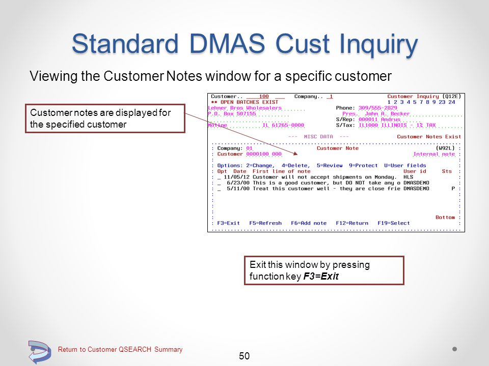 Return to Customer QSEARCH Summary Standard DMAS Cust Inquiry Viewing the Miscellaneous Data screen for a specific customer 49 Continue Proceed to the Customer Notes window by pressing function key F23=Work notes Miscellaneous data is displayed for the specified customer