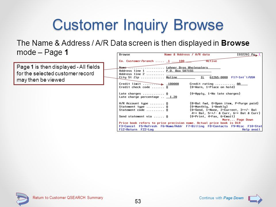 Return to Customer QSEARCH Summary Customer Inquiry Browse Use the 6=N&A A/R option to browse customer file pages for a customer Key the 6=N&A A/R option adjacent to the customer record to be viewed (option 5=Browse may also be used) Continue 52 To be able to view pages 5 and 6, press function key F13=Show all pages before using any of the options 5 through 9 (pages 5 and 6 will then be available via the Page Up and Page Down keys) Use these options to go directly to a specific customer inquiry screen