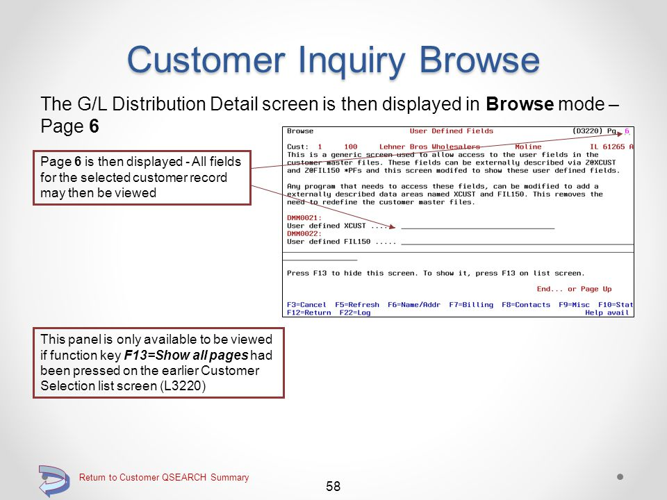 Return to Customer QSEARCH Summary Customer Inquiry Browse The G/L Distribution Detail screen is then displayed in Browse mode – Page 5 57 Page 5 is then displayed - All fields for the selected customer record may then be viewed This panel is only available to be viewed if function key F13=Show all pages had been pressed on the earlier Customer Selection list screen (L3220) Continue with Page Down