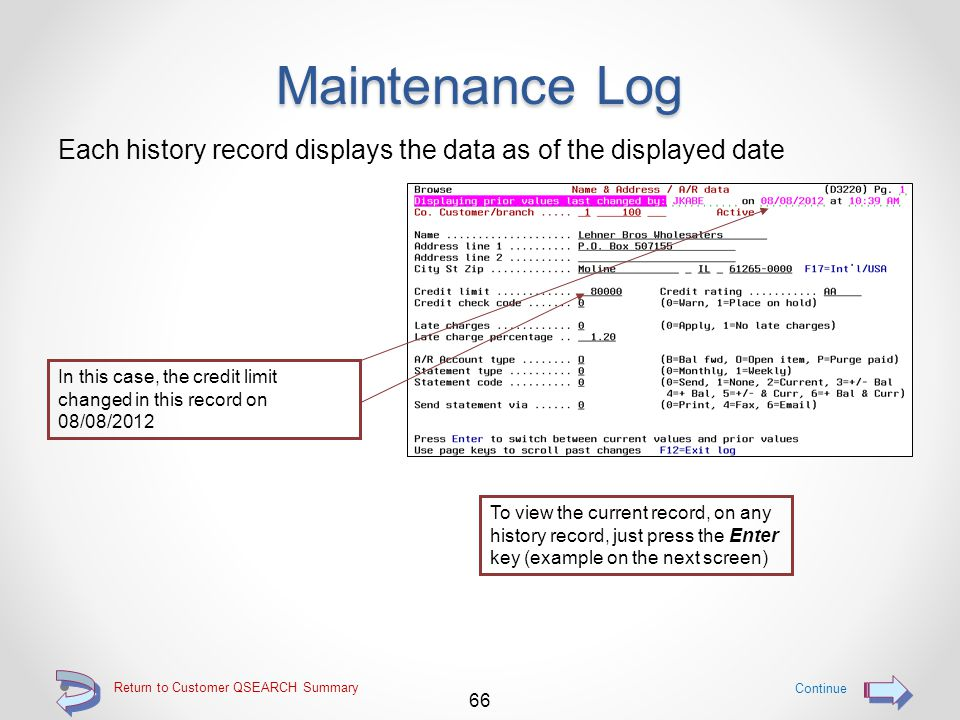 Maintenance Log Each history record displayed is identified on screen line 2 Who made the change and when the change was made, is identified on the right hand side on line 2 As the user scrolls back and forth with Page Up and Page Down, data changes can readily be identified 65 Return to Customer QSEARCH Summary Continue