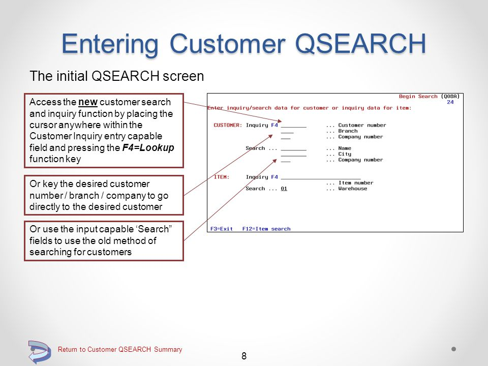 Entering Customer QSEARCH When entering QSEARCH, the first Begin Search screen is essentially the same as standard DMAS QSEARCH Using the F4=Lookup function key when the cursor is placed into the Customer Inquiry entry capable field however, now displays the new Customer Selection screen 7