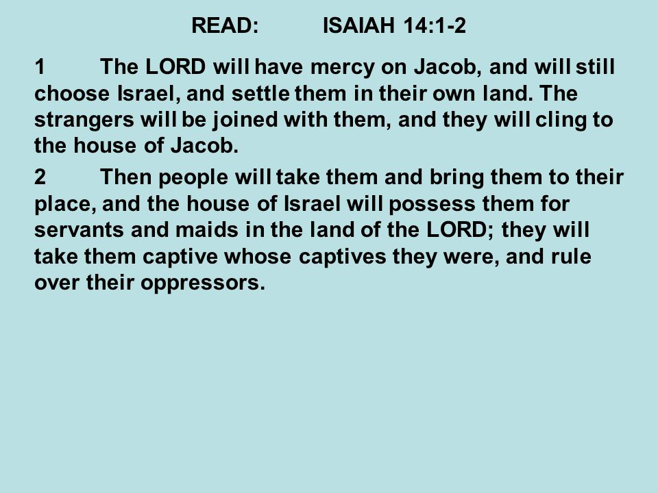 READ:ISAIAH 14:24-27 ASSYRIA DESTROYED 24The LORD of hosts has sworn, saying, Surely, as I have thought, so it shall come to pass, And as I have purposed, so it shall stand: 25That I will break the Assyrian in My land, And on My mountains tread him underfoot.