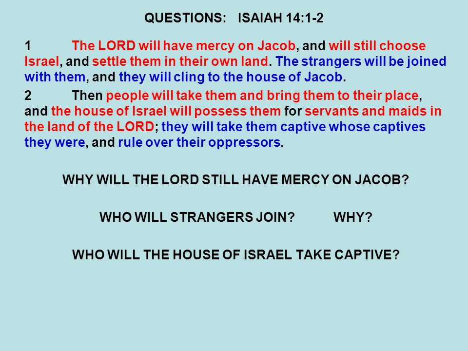 QUESTIONS:ISAIAH 14:1-2 1The LORD will have mercy on Jacob, and will still choose Israel, and settle them in their own land.