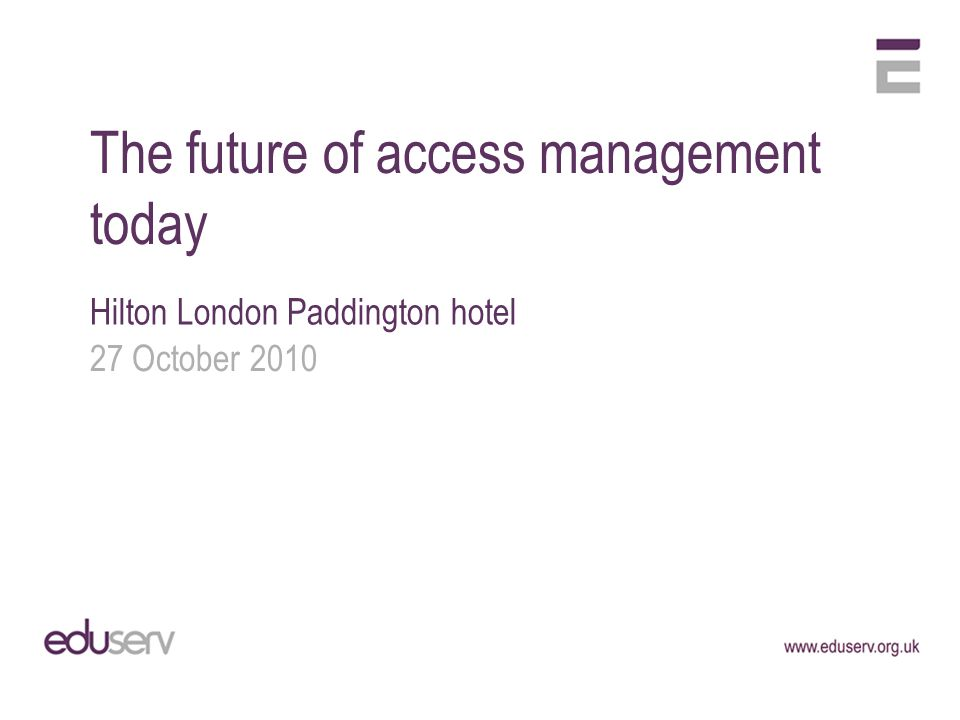 The future of access management today Hilton London Paddington hotel 27 October 2010