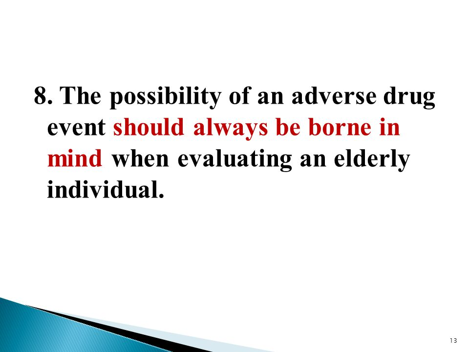 8. The possibility of an adverse drug event should always be borne in mind when evaluating an elderly individual. 13