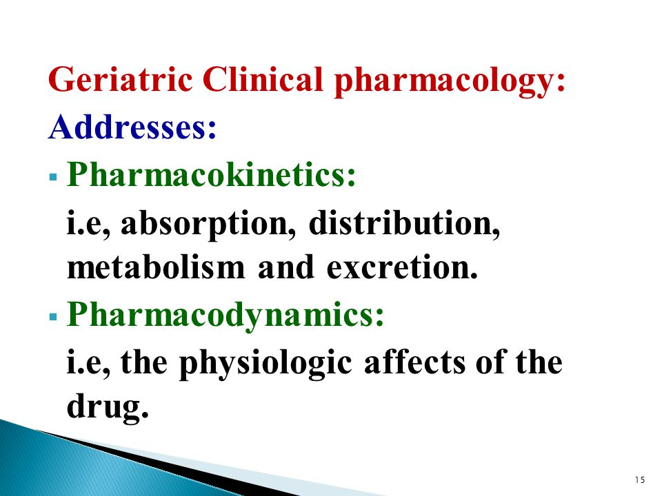 Geriatric Clinical pharmacology: Addresses:  Pharmacokinetics: i.e, absorption, distribution, metabolism and excretion.  Pharmacodynamics: i.e, the