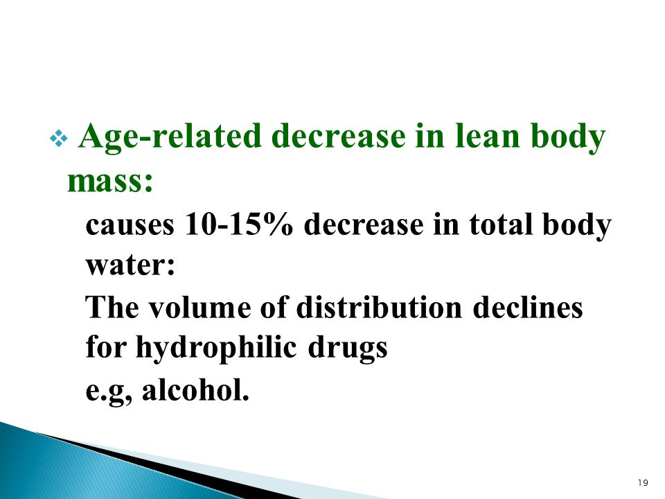  Age-related decrease in lean body mass: causes 10-15% decrease in total body water: The volume of distribution declines for hydrophilic drugs e.g, a