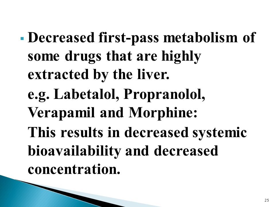  Decreased first-pass metabolism of some drugs that are highly extracted by the liver. e.g. Labetalol, Propranolol, Verapamil and Morphine: This resu