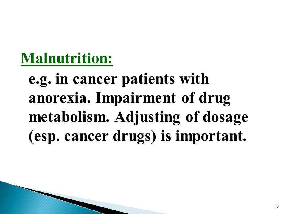 Malnutrition: e.g. in cancer patients with anorexia. Impairment of drug metabolism. Adjusting of dosage (esp. cancer drugs) is important. 27