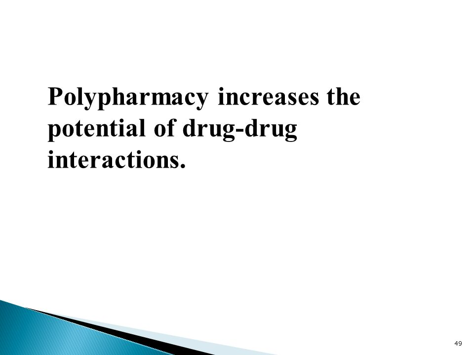 Polypharmacy increases the potential of drug-drug interactions. 49