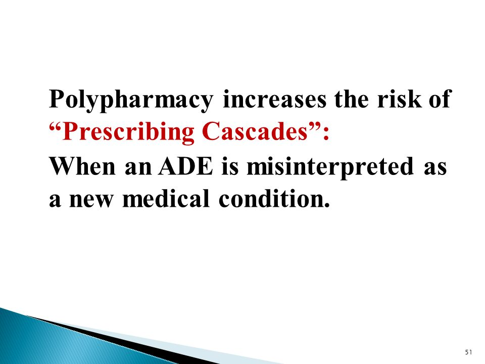 "Polypharmacy increases the risk of ""Prescribing Cascades"": When an ADE is misinterpreted as a new medical condition. 51"