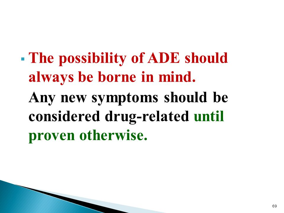  The possibility of ADE should always be borne in mind. Any new symptoms should be considered drug-related until proven otherwise. 69
