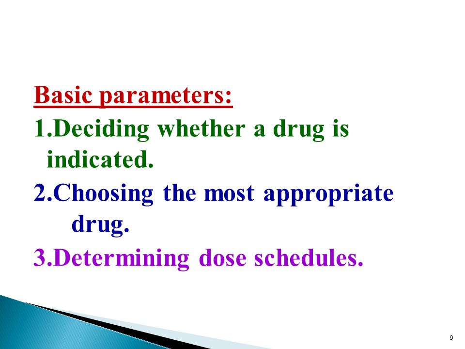 Basic parameters: 1.Deciding whether a drug is indicated. 2.Choosing the most appropriate drug. 3.Determining dose schedules. 9