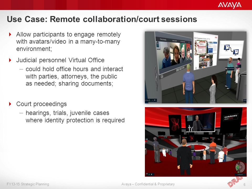 Avaya – Confidential & Proprietary 6 FY13-15 Strategic Planning Use Case: Remote collaboration/court sessions  Allow participants to engage remotely with avatars/video in a many-to-many environment;  Judicial personnel Virtual Office – could hold office hours and interact with parties, attorneys, the public as needed; sharing documents;  Court proceedings – hearings, trials, juvenile cases where identity protection is required