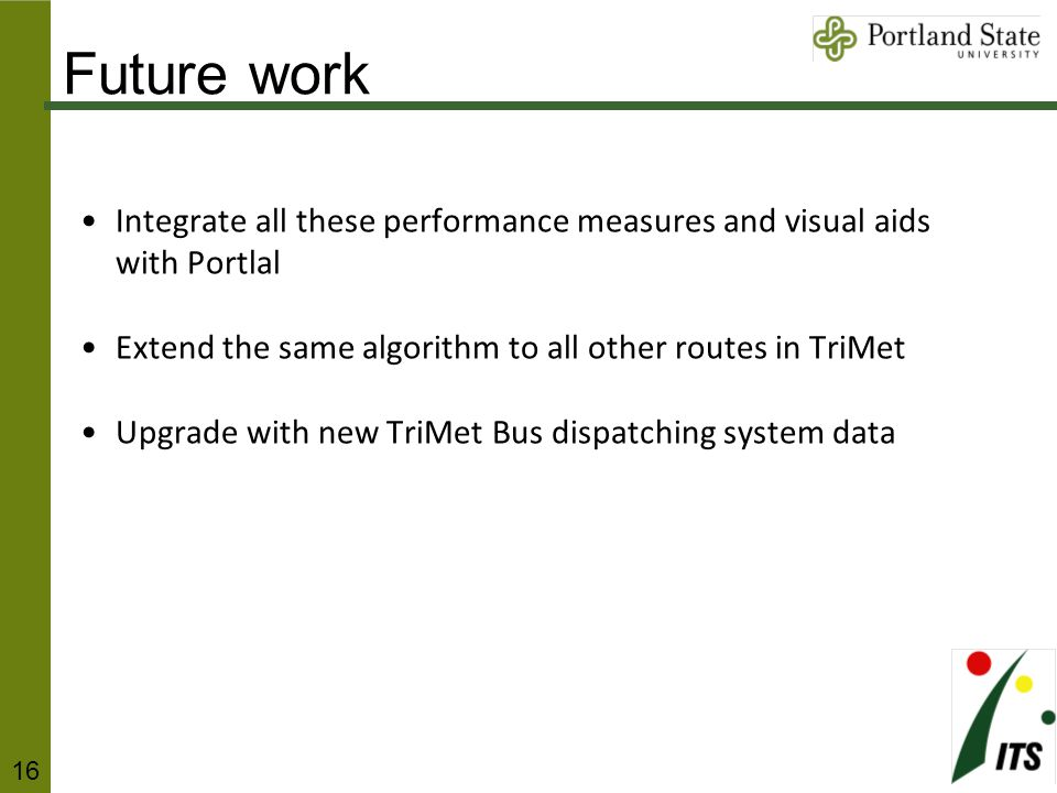 Integrate all these performance measures and visual aids with Portlal Extend the same algorithm to all other routes in TriMet Upgrade with new TriMet Bus dispatching system data Future work 16