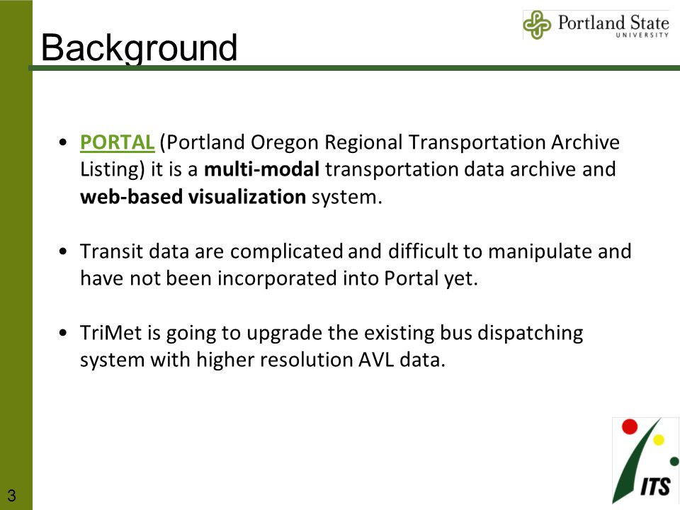 Background PORTAL (Portland Oregon Regional Transportation Archive Listing) it is a multi-modal transportation data archive and web-based visualization system.PORTAL Transit data are complicated and difficult to manipulate and have not been incorporated into Portal yet.