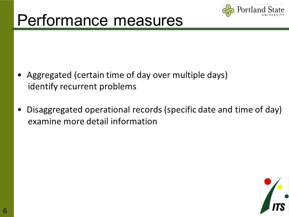 Performance measures Aggregated (certain time of day over multiple days) identify recurrent problems Disaggregated operational records (specific date and time of day) examine more detail information 6