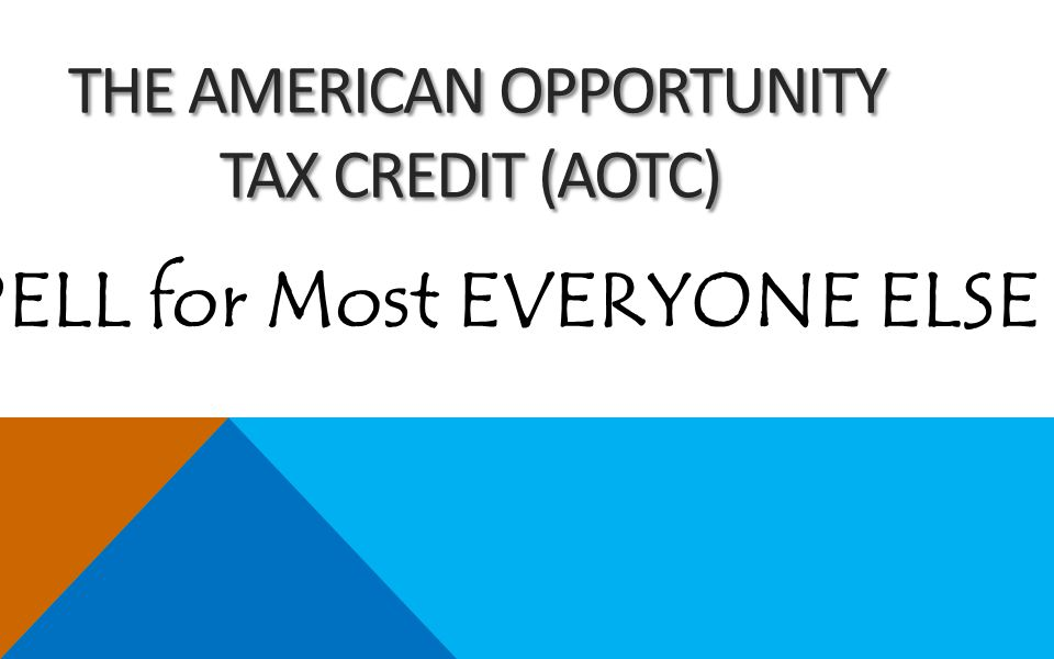 THE AMERICAN OPPORTUNITY TAX CREDIT (AOTC) THE AMERICAN OPPORTUNITY TAX CREDIT (AOTC) PELL for Most EVERYONE ELSE ?