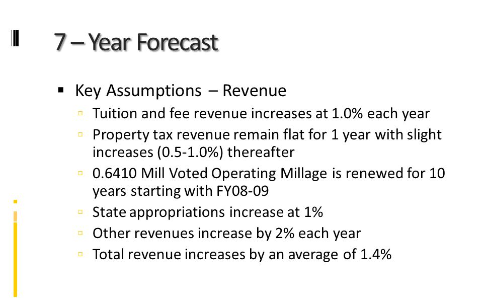 7 – Year Forecast  Key Assumptions – Revenue  Tuition and fee revenue increases at 1.0% each year  Property tax revenue remain flat for 1 year with slight increases (0.5-1.0%) thereafter  0.6410 Mill Voted Operating Millage is renewed for 10 years starting with FY08-09  State appropriations increase at 1%  Other revenues increase by 2% each year  Total revenue increases by an average of 1.4%