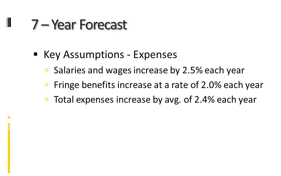 7 – Year Forecast  Key Assumptions - Expenses  Salaries and wages increase by 2.5% each year  Fringe benefits increase at a rate of 2.0% each year  Total expenses increase by avg.