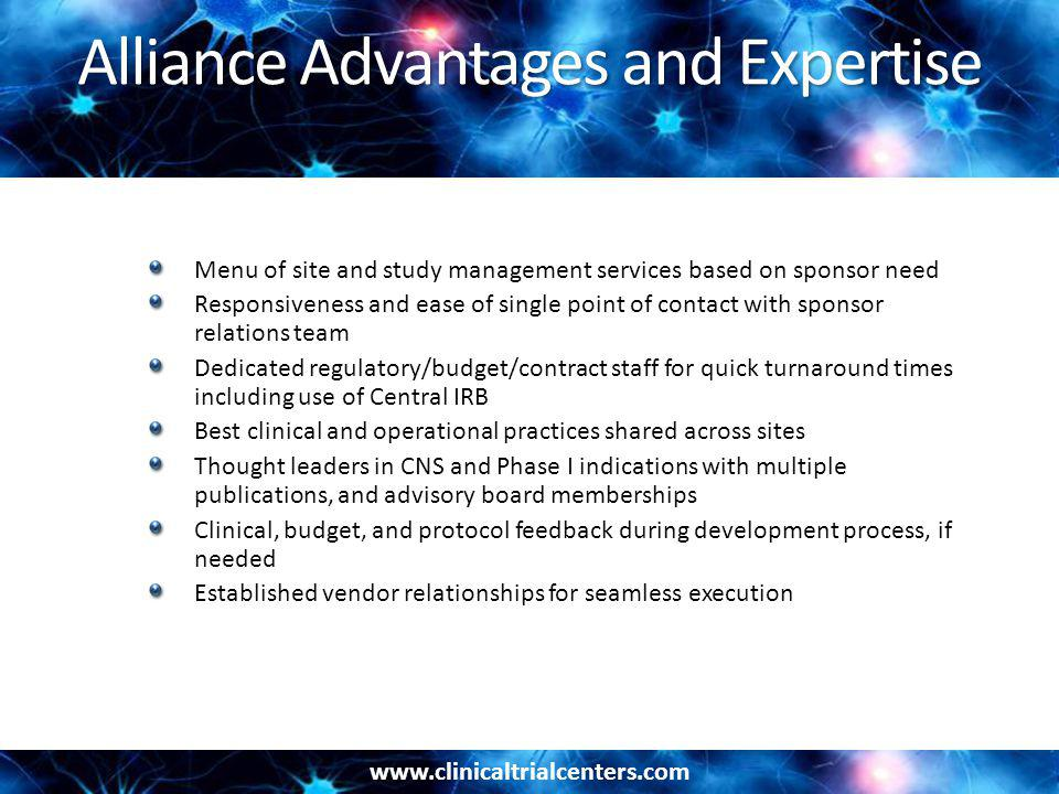 www.clinicaltrialcenters.com Alliance Advantages and Expertise Menu of site and study management services based on sponsor need Responsiveness and ease of single point of contact with sponsor relations team Dedicated regulatory/budget/contract staff for quick turnaround times including use of Central IRB Best clinical and operational practices shared across sites Thought leaders in CNS and Phase I indications with multiple publications, and advisory board memberships Clinical, budget, and protocol feedback during development process, if needed Established vendor relationships for seamless execution