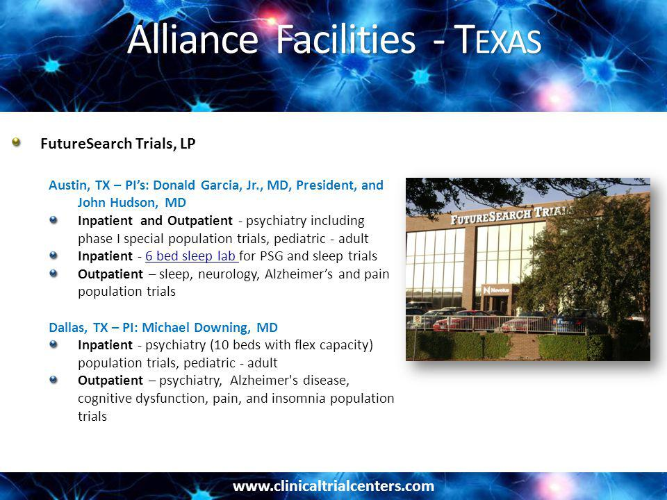 www.clinicaltrialcenters.com Alliance Facilities - T EXAS FutureSearch Trials, LP Austin, TX – PI's: Donald Garcia, Jr., MD, President, and John Hudson, MD Inpatient and Outpatient - psychiatry including phase I special population trials, pediatric - adult Inpatient - 6 bed sleep lab for PSG and sleep trials6 bed sleep lab Outpatient – sleep, neurology, Alzheimer's and pain population trials Dallas, TX – PI: Michael Downing, MD Inpatient - psychiatry (10 beds with flex capacity) population trials, pediatric - adult Outpatient – psychiatry, Alzheimer s disease, cognitive dysfunction, pain, and insomnia population trials